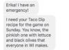 "Actual text from a friend reading ""Erika! I have an emergency! I need your Taco Dip recipe for the game on Sunday. You know, the pinkish one with lettuce and black olives that everyone in WI makes."""